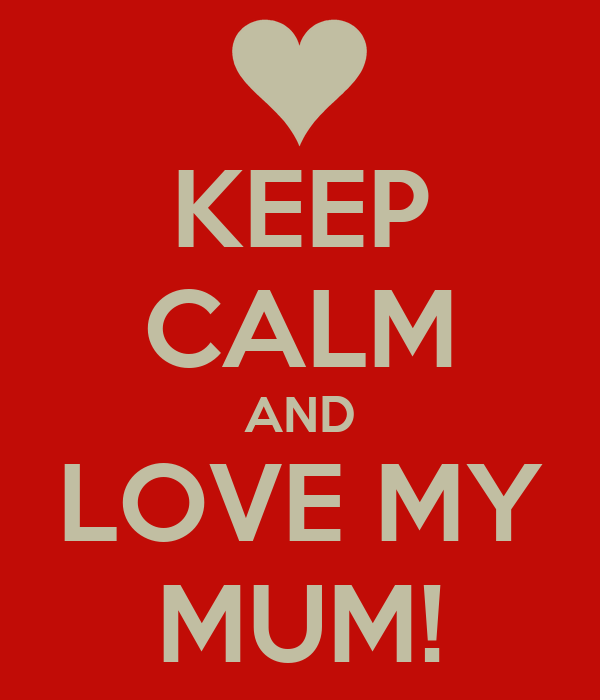KEEP CALM AND LOVE MY MUM!