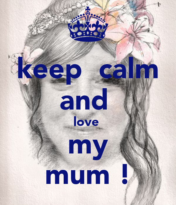 keep  calm and  love  my mum !