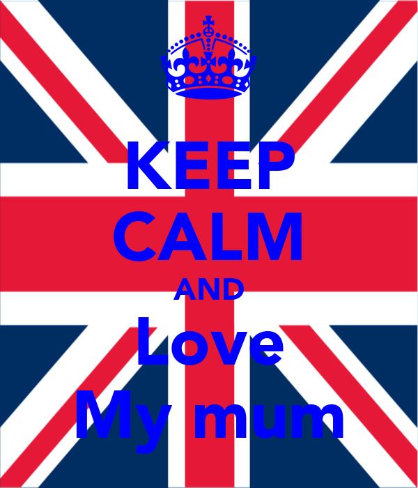 KEEP CALM AND Love My mum