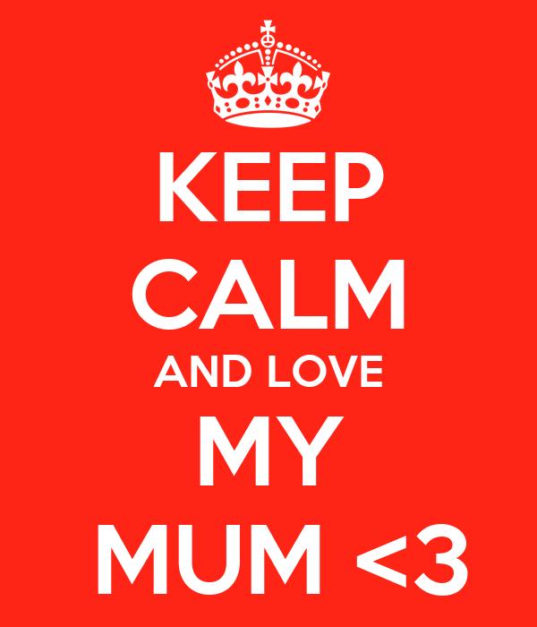 KEEP CALM AND LOVE MY  MUM <3