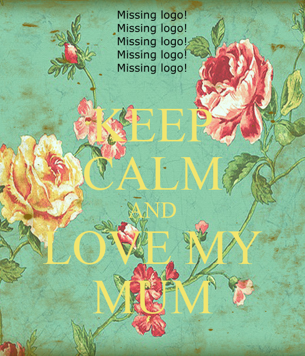KEEP CALM AND LOVE MY MUM