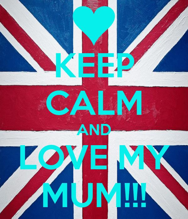 KEEP CALM AND LOVE MY MUM!!!