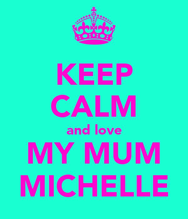 KEEP CALM and love MY MUM MICHELLE
