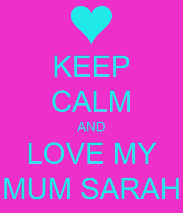 KEEP CALM AND LOVE MY MUM SARAH
