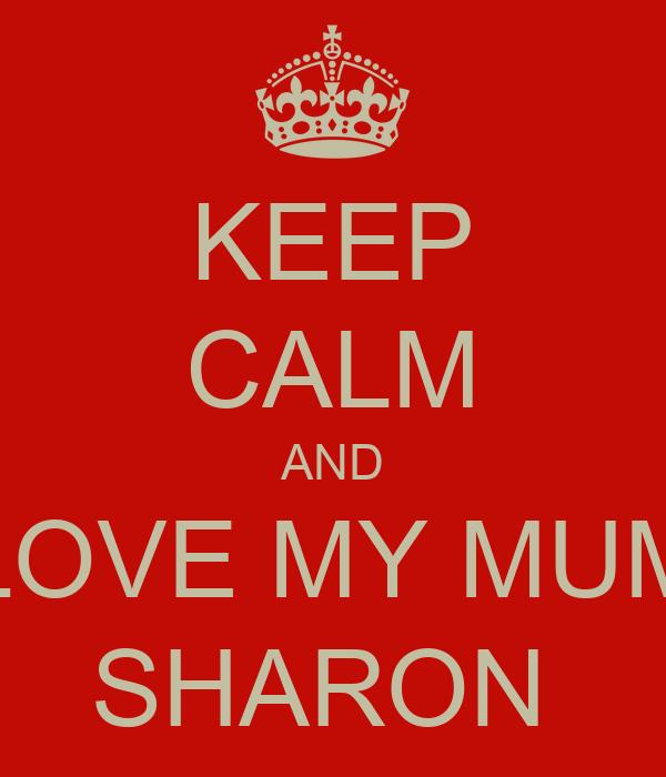 KEEP CALM AND LOVE MY MUM SHARON