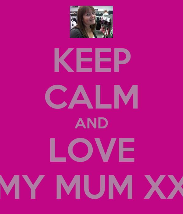 KEEP CALM AND LOVE MY MUM XX