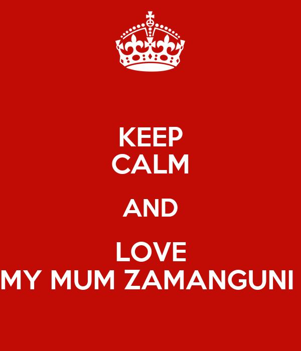 KEEP CALM AND LOVE MY MUM ZAMANGUNI