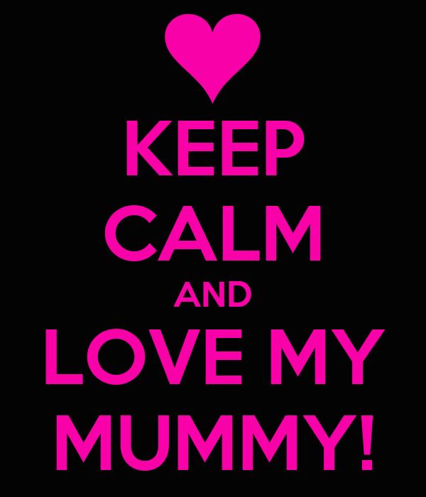 KEEP CALM AND LOVE MY MUMMY!