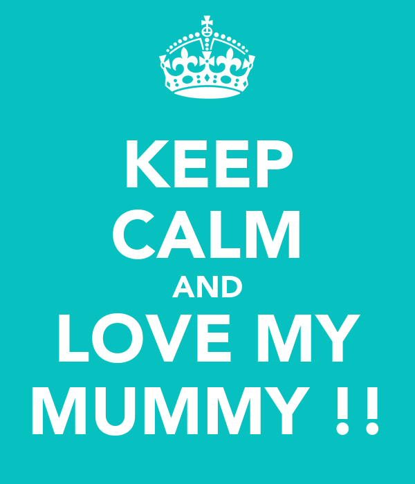 KEEP CALM AND LOVE MY MUMMY !!