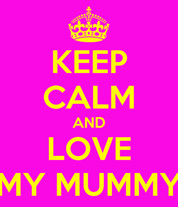 KEEP CALM AND LOVE MY MUMMY