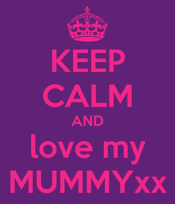 KEEP CALM AND love my MUMMYxx