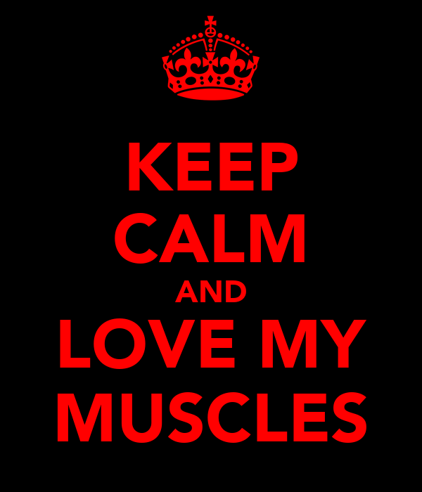 KEEP CALM AND LOVE MY MUSCLES