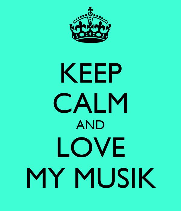 KEEP CALM AND LOVE MY MUSIK