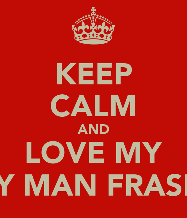 KEEP CALM AND LOVE MY MY MAN FRASER