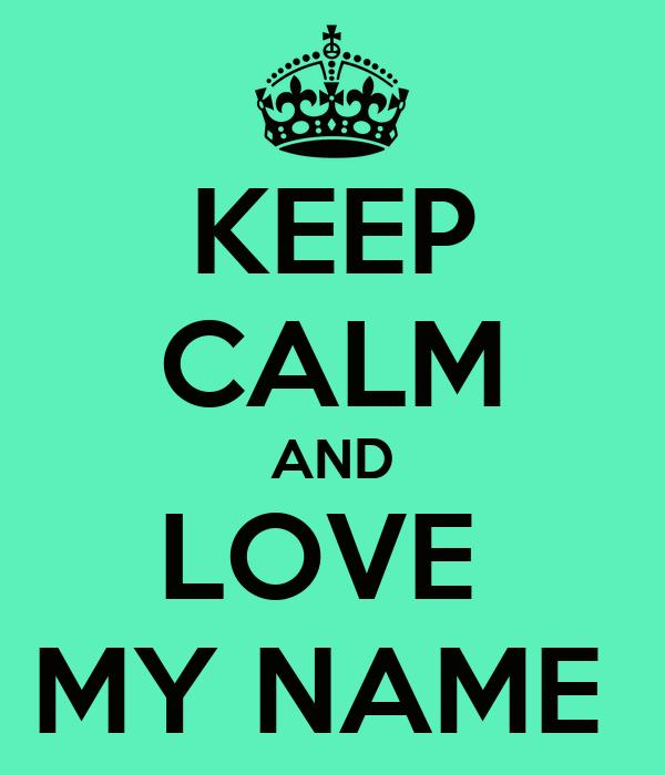 KEEP CALM AND LOVE  MY NAME