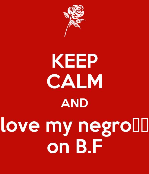 KEEP CALM AND love my negro♡♡ on B.F
