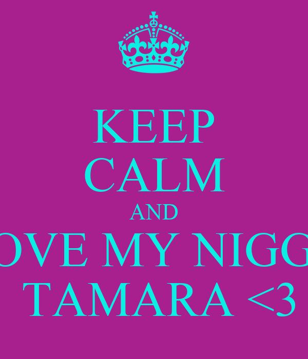 KEEP CALM AND LOVE MY NIGGA  TAMARA <3