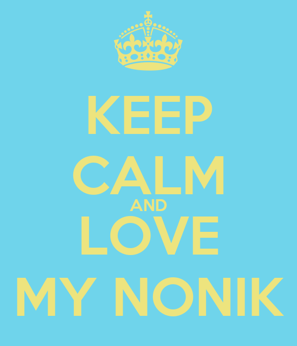 KEEP CALM AND LOVE MY NONIK