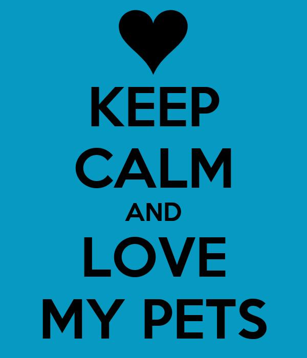KEEP CALM AND LOVE MY PETS