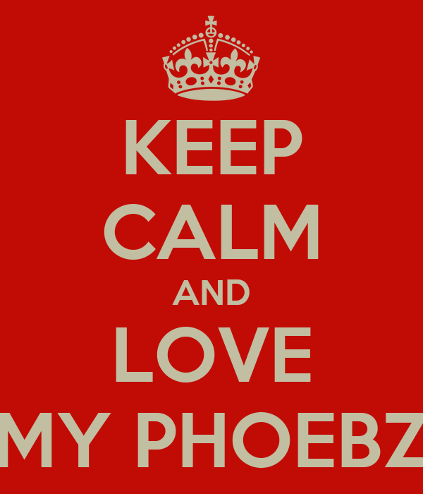KEEP CALM AND LOVE MY PHOEBZ