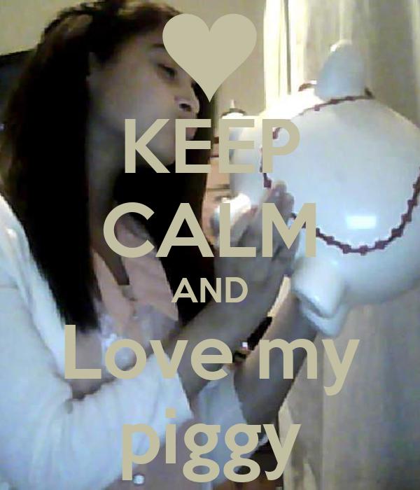 KEEP CALM AND Love my piggy
