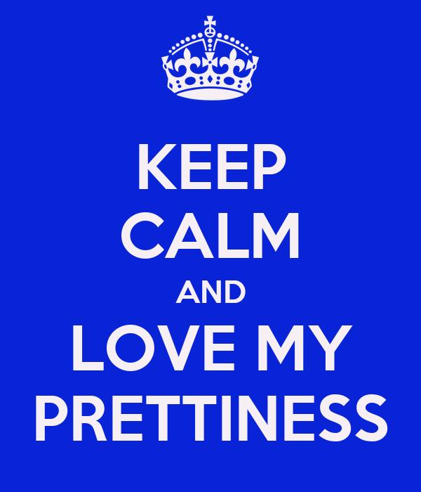 KEEP CALM AND LOVE MY PRETTINESS