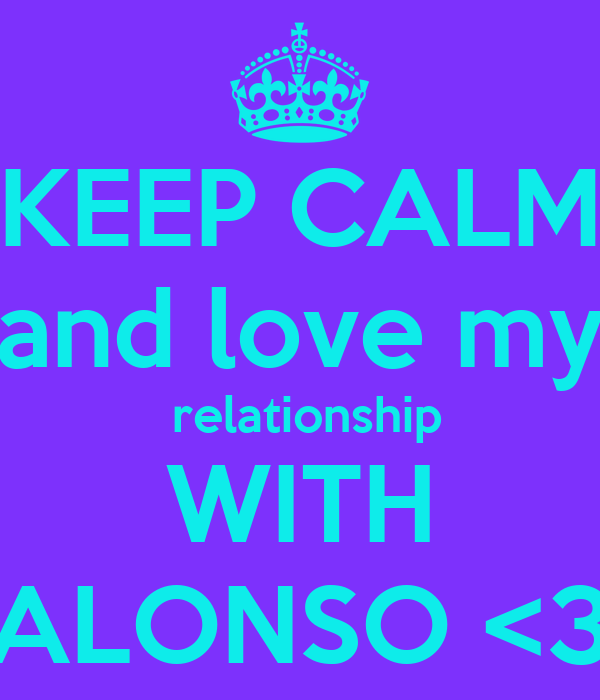 KEEP CALM and love my  relationship WITH ALONSO <3