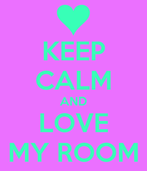 KEEP CALM AND LOVE MY ROOM