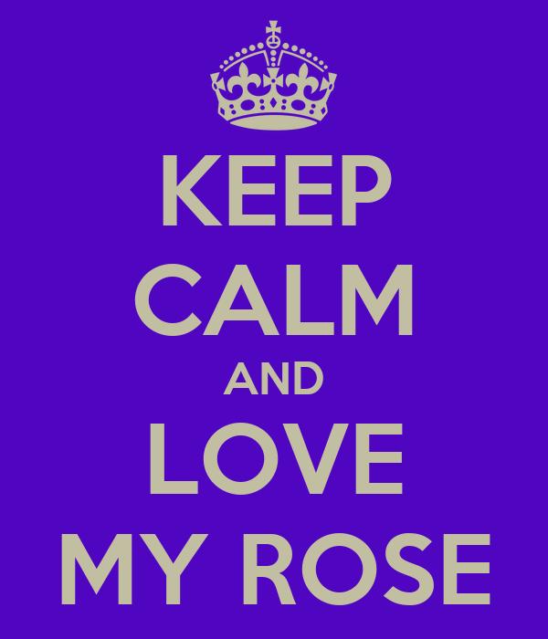 KEEP CALM AND LOVE MY ROSE