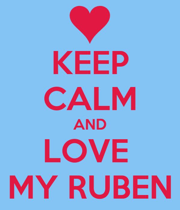 KEEP CALM AND LOVE  MY RUBEN
