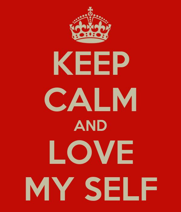 KEEP CALM AND LOVE MY SELF