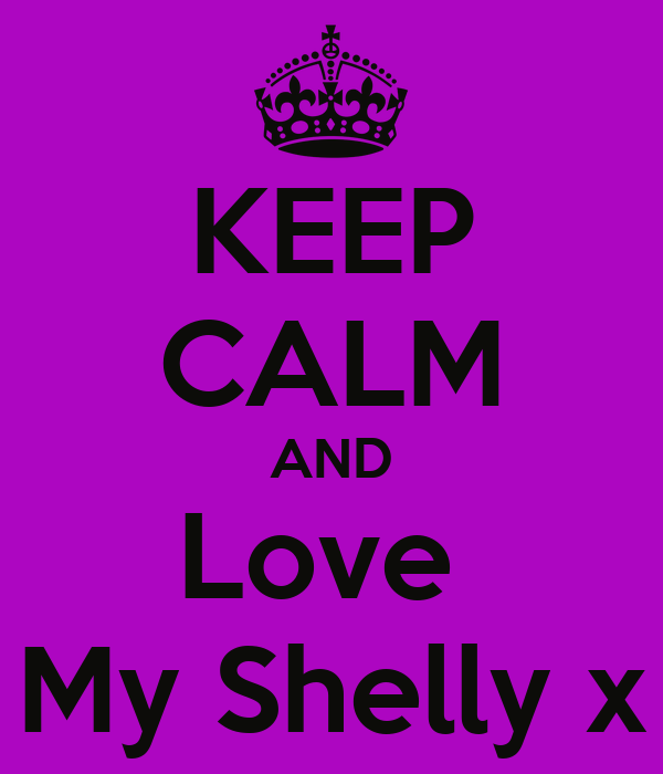KEEP CALM AND Love  My Shelly x
