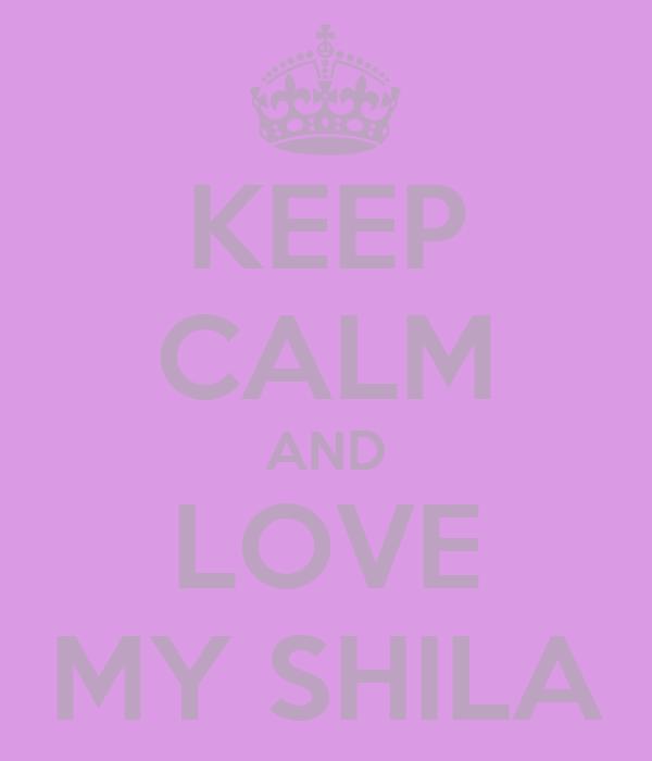KEEP CALM AND LOVE MY SHILA
