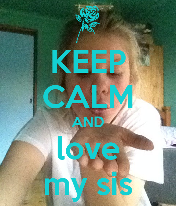 KEEP CALM AND love my sis