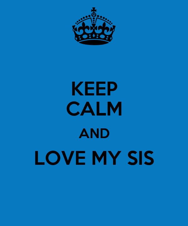 KEEP CALM AND LOVE MY SIS