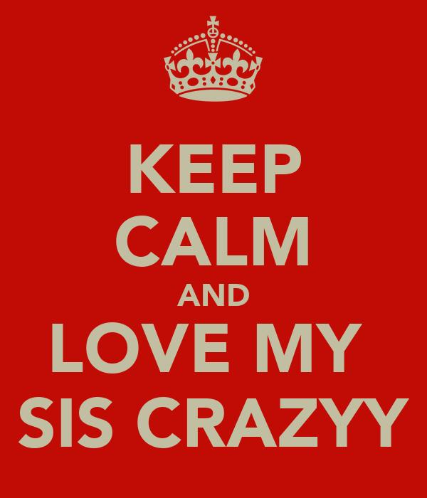 KEEP CALM AND LOVE MY  SIS CRAZYY