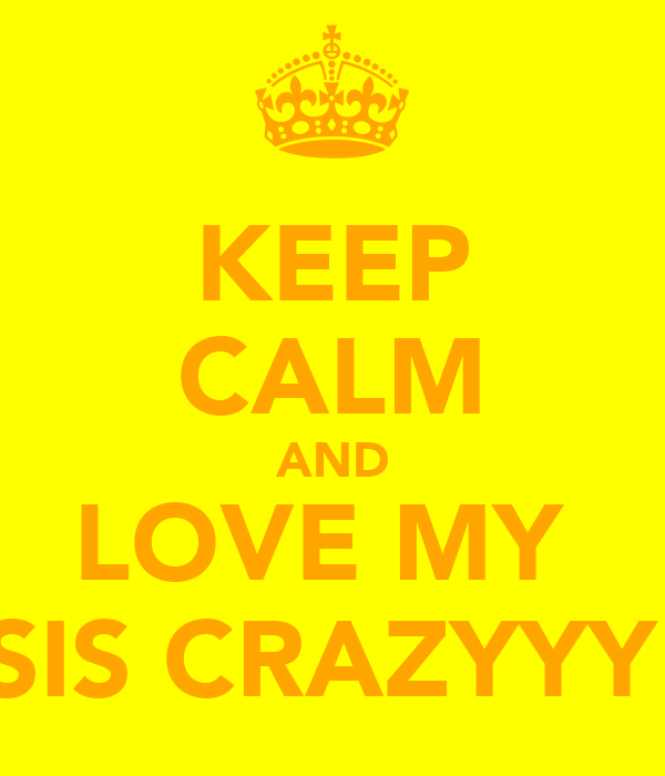 KEEP CALM AND LOVE MY  SIS CRAZYYY