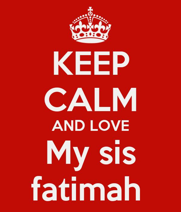 KEEP CALM AND LOVE My sis fatimah