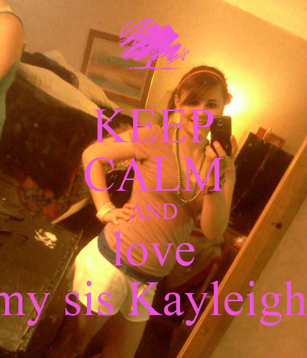 KEEP CALM AND love my sis Kayleigh