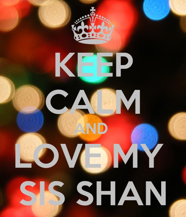 KEEP CALM AND  LOVE MY  SIS SHAN