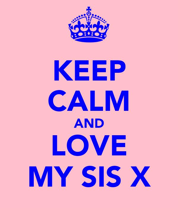 KEEP CALM AND LOVE MY SIS X