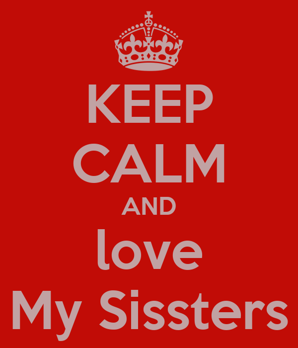 KEEP CALM AND love My Sissters