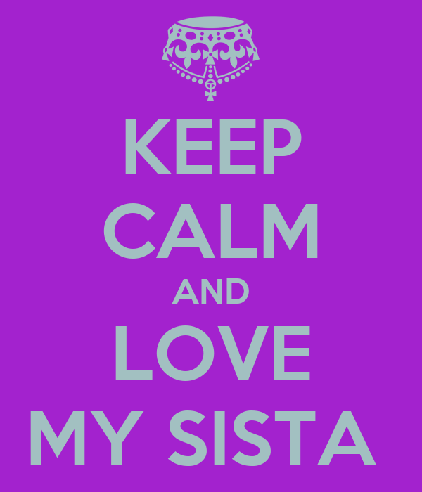 KEEP CALM AND LOVE MY SISTA