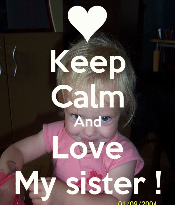 Keep Calm And Love My sister !