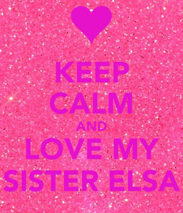 KEEP CALM AND LOVE MY SISTER ELSA