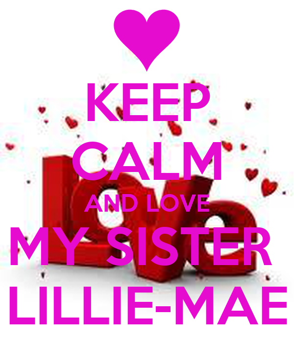 KEEP CALM AND LOVE MY SISTER  LILLIE-MAE
