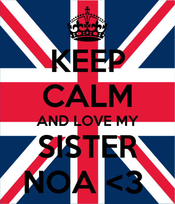 KEEP CALM AND LOVE MY SISTER NOA <3