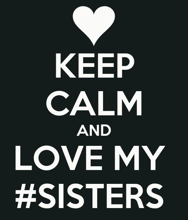 KEEP CALM AND LOVE MY  #SISTERS