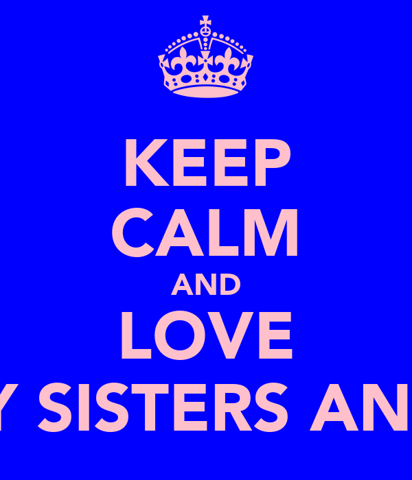 KEEP CALM AND LOVE MY SISTERS AND I