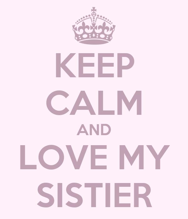 KEEP CALM AND LOVE MY SISTIER